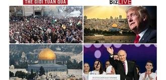 Thế giới tuần qua: Công nhận Jerusalem là thủ đô Israel, ông Trump làm thế giới Ả Rập nổi giận