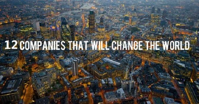 12 công ty sẽ khiến thế giới thay đổi trong những năm tới